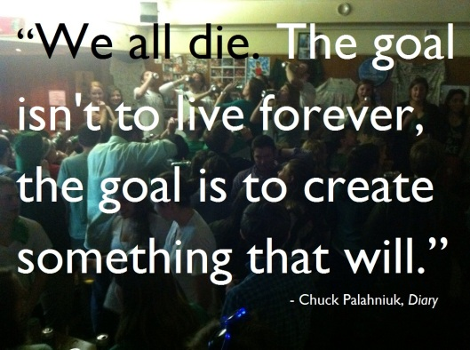 We all die. The goal is to live forever, goal is to create something that will